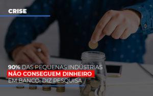90 Das Pequenas Industrias Nao Conseguem Dinheiro Em Banco Diz Pesquisa - Contabilidade em Palmas