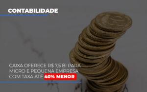 Caixa Oferece 75 Bi Para Micro E Pequena Empresa Com Taxa Ate 40 Menor - Contabilidade em Palmas