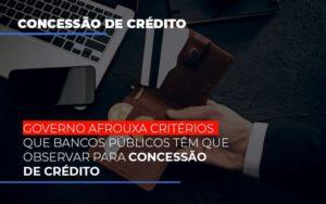 Governo Afrouxa Criterios Que Bancos Tem Que Observar Para Concessao De Credito - Contabilidade em Palmas