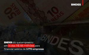 Bndes Dis Que Emprestou Em 14 Dias Rs 66 Milhoes Para Financiar Salarios De 3770 Empresas Abrir Empresa Simples - Contabilidade em Palmas