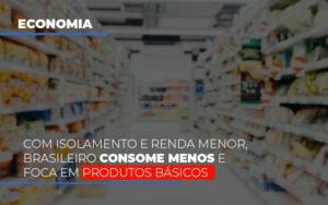 Com O Isolamento E Renda Menor Brasileiro Consome Menos E Foca Em Produtos Basicos - Contabilidade em Palmas