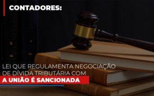 Lei Que Regulamenta Negociacao De Divida Tributaria Com A Uniao E Sancionada - Contabilidade em Palmas