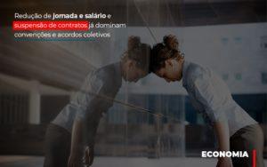 Reducao De Jornada E Salario E Suspensao De Contratos Ja Dominam Convencoes E Acordos - Contabilidade em Palmas