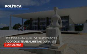 Stf Dispensa Aval De Sindicatos A Acordos Trabalhistas Durante Pandemia - Contabilidade em Palmas