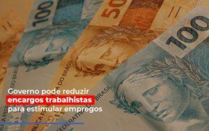 Governo Pode Reduzir Encargos Trabalhistas Para Estimular Empregos - Contabilidade em Palmas