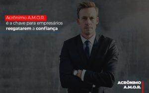 Acronimo A M O R E A Chave Para Empresarios Resgatarem A Confianca - Contabilidade em Palmas