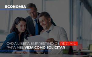 Caixa Libera Emprestimo De R 21 Mil Para Mei Veja Como Solicitar - Contabilidade em Palmas