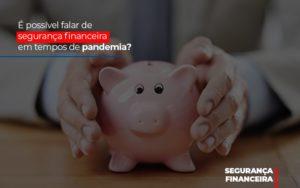 E Possivel Falar De Seguranca Financeira Em Tempos De Pandemia - Contabilidade em Palmas