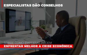 Especialistas Dao Conselhos Sobre Como Empresas Podem Enfrentar Melhor A Crise Economica Abrir Empresa Simples - Contabilidade em Palmas