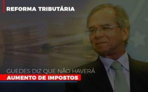 Guedes Diz Que Nao Havera Aumento De Impostos - Contabilidade em Palmas