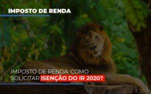 Imposto De Renda Como Solicitar Isencao Do Ir 2020 - Contabilidade em Palmas