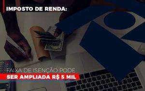 Imposto De Renda Faixa De Isencao Pode Ser Ampliada R 5 Mil - Contabilidade em Palmas