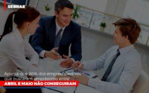 Sebrae Aponta Que 86 Dos Empreendedores Que Buscaram Emprestimo Entre Abril E Maio Nao Conseguiram - Contabilidade em Palmas