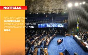 Senado Aprova Suspensao Da Cobranca De Credito Consignado Por 120 Dias - Contabilidade em Palmas
