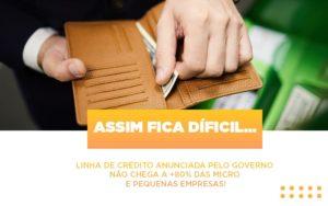 Assim Fica Dificil Linha De Credito Anunciada Pelo Governo Nao Chega A 80 Das Micro E Pequenas Empresas - Contabilidade em Palmas