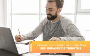 Empresas Vao Vender Na Quinta Feira Sem Repasse De Tributos - Contabilidade em Palmas