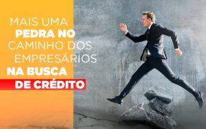 Mais Uma Pedra No Caminho Dos Empresarios Na Busca De Credito - Contabilidade em Palmas