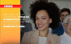 Sera Que Voce Ja Considerou Todas As Alternativas Que Podem Fazer Com Que Seu Negocio Sobreviva A Crise - Contabilidade em Palmas