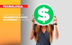 Whatsapp Libera Pagamentos Envio Dinheiro Brasil - Contabilidade em Palmas