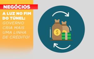 A Luz No Fim Do Tunel Governo Cria Mais Uma Linha De Credito - Contabilidade em Palmas
