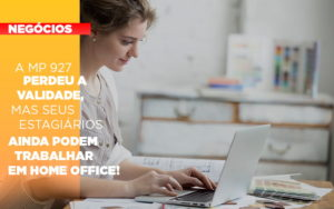 A Mp 927 Perdeu A Validade Mas Seus Estagiarios Ainda Podem Trabalhar Em Home Office - Contabilidade em Palmas