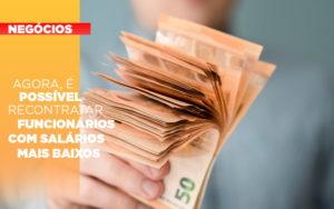 Agora E Possivel Recontratar Funcionarios Com Salarios Mais Baixos - Contabilidade em Palmas