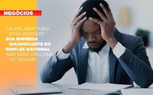Calma Nem Tudo Esta Perdido Sua Empresa Inadimplente Do Simples Nacional Nao Sera Excluida Do Simples - Contabilidade em Palmas