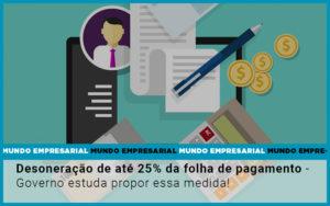 Desoneracao De Ate 25 Da Folha De Pagamento Governo Estuda Propor Essa Medida - Contabilidade em Palmas