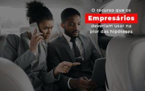 O Recurso Que Os Empresarios Deveriam Usar Na Pior Das Hipoteses - Contabilidade em Palmas