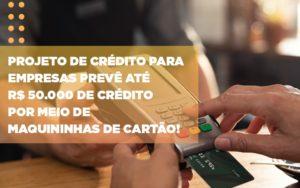Projeto De Credito Para Empresas Preve Ate R 50 000 De Credito Por Meio De Maquininhas De Carta - Contabilidade em Palmas