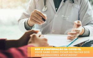 Sem A Confirmacao De Covid 19 Voce Sabe Como Ficam As Faltas Dos Colaboradores Afastados - Contabilidade em Palmas