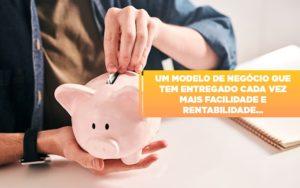 Um Modelo De Negocio Que Tem Entregado Cada Vez Mais Facilidade E Rentabilidade - Contabilidade em Palmas