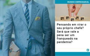 Pensando Em Virar O Seu Proprio Chefe Sera Que Vale A Pena Ser Um Franqueado Na Pandemia - Contabilidade em Palmas