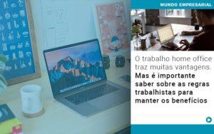 O Trabalho Home Office Traz Muitas Vantagens Mas E Importante Saber Sobre As Regras Trabalhistas Para Manter Os Beneficios - Contabilidade em Palmas