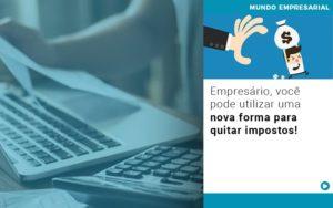 Empresario Voce Pode Utilizar Uma Nova Forma Para Quitar Impostos - Contabilidade em Palmas