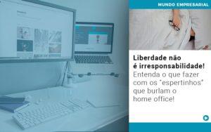Liberdade Nao E Irresponsabilidade Entenda O Que Fazer Com Os Espertinhos Que Burlam O Home Office - Contabilidade em Palmas