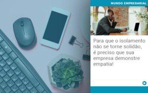 Para Que O Isolamento Nao Se Torne Solidao E Preciso Que Sua Empresa Demonstre Empatia - Contabilidade em Palmas
