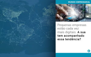 Pequenas Empresas Estao Cada Vez Mais Digitais A Sua Tem Acompanhado Essa Tendencia - Contabilidade em Palmas