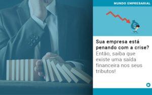 Sua Empresa Esta Penando Com A Crise Entao Saiba Que Existe Uma Saida Financeira Nos Seus Tributos - Contabilidade em Palmas