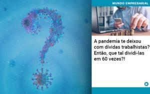 A Pandemia Te Deixou Com Dividas Trabalhistas Entao Que Tal Dividi Las Em 60 Vezes - Contabilidade em Palmas