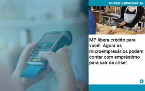 Mp Libera Credito Para Voce Agora Os Microempresarios Podem Contar Com Emprestimo Para Sair Da Crise - Contabilidade em Palmas