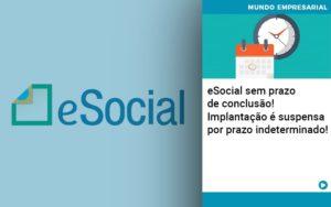 E Social Sem Prazo De Conculsao Implantacao E Suspensa Por Prazo Indeterminado - Contabilidade em Palmas