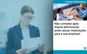 Nao Contratar Apos Exame Admissional Pode Causar Implicacoes Para Sua Empresa - Contabilidade em Palmas