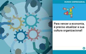 Para Vencer A Economia E Preciso Atualizar A Sua Cultura Organizacional - Contabilidade em Palmas