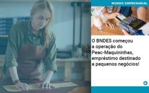 O Bndes Começou A Operação Do Peac Maquininhas, Empréstimo Destinado A Pequenos Negócios! - Contabilidade em Palmas