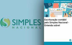 Escrituracao Contabil Pelo Simples Nacional Entenda Sobre - Contabilidade em Palmas