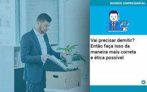 Vai Precisar Demitir Entao Faca Isso Da Maneira Mais Correta E Etica Possivel - Contabilidade em Palmas