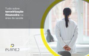 Tudo Sobre Terceirizacao Financeira Na Area Da Saude Post (1) - Contabilidade em Palmas