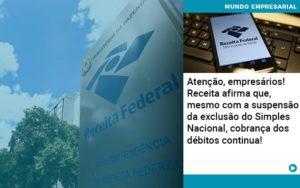 Atencao Empresarios Receita Afirma Que Mesmo Com A Suspensao Da Exclusao Do Simples Nacional Cobranca Dos Debitos Continua 1 - Contabilidade em Palmas