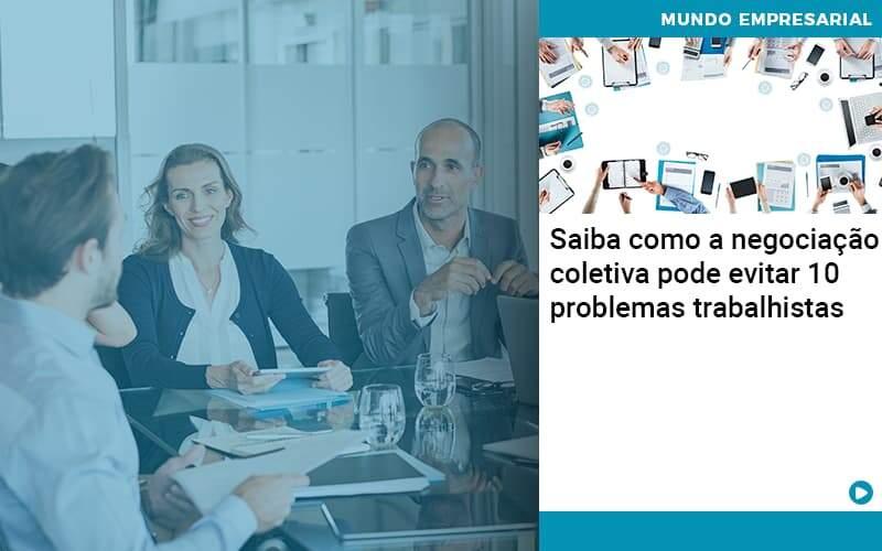 Saiba Como A Negociacao Coletiva Pode Evitar 10 Problemas Trabalhista - Contabilidade em Palmas